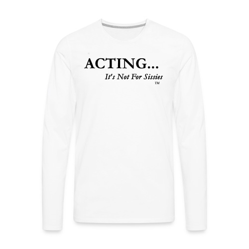 ACTING...It's Not For Sissies (TM Trademark)  - Men's Premium Long Sleeve T-Shirt