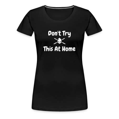 Don't Try This At Home - Women's Premium T-Shirt