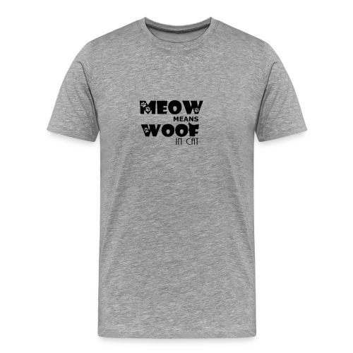 Meow means Woof in Cat Famous Quote Tshirt for men - Men's Premium T-Shirt