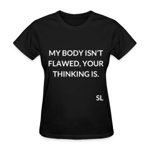 "Empowering Body Positive T shirt by Stephanie Lahart. ""MY BODY ISN'T FLAWED, YOUR THINKING IS."" - Women's T-Shirt"