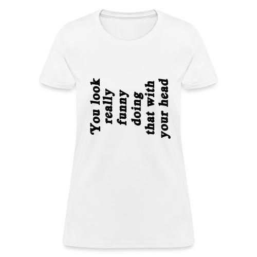 You look funny - Women's - Women's T-Shirt