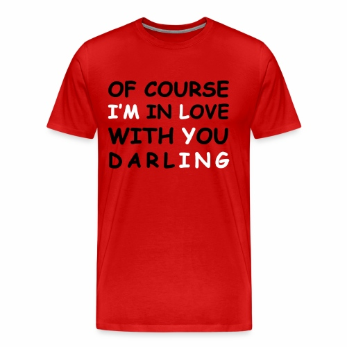 Of Course I'm in Love with you darling Shirt - Men's Premium T-Shirt