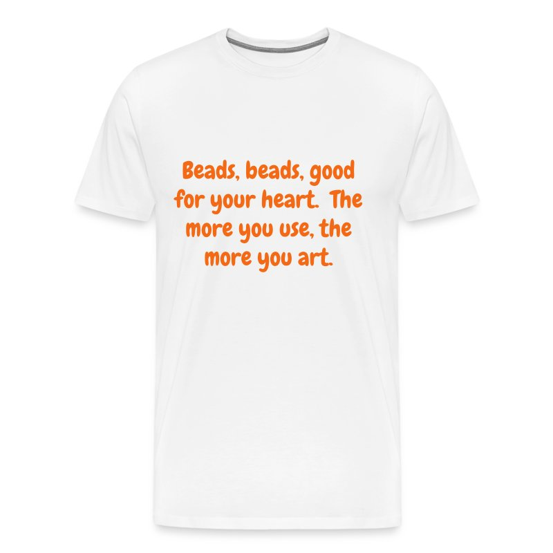 Men's T - Beads, beads, good for your heart. The more you use, the more you art - Men's Premium T-Shirt