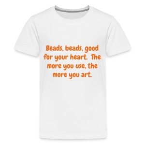 Child's T - Beads, beads, good for your heart. The more you use, the more you art - Kids' Premium T-Shirt
