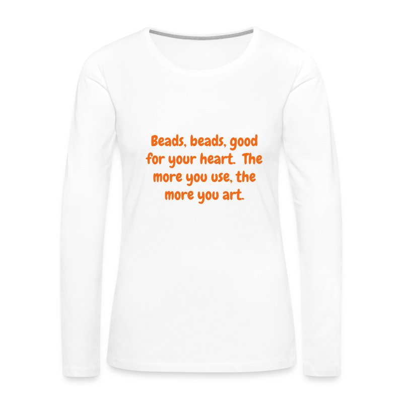 Women's long sleeve T - Beads, beads, good for your heart. The more you use, the more you art - Women's Premium Long Sleeve T-Shirt