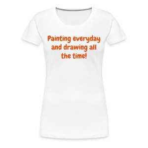 Women's T - Painting everyday and drawing all the time! - Women's Premium T-Shirt