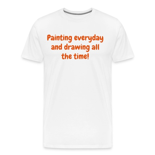 Men's T - Painting everyday and drawing all the time! - Men's Premium T-Shirt