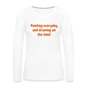 Women's long sleeve T - Painting everyday and drawing all the time! - Women's Premium Long Sleeve T-Shirt