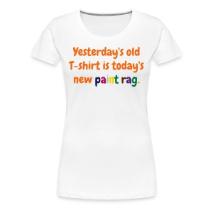 Women's T - Yesterday's old T-shirt is today's new paint rag - Women's Premium T-Shirt