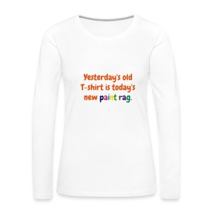 Women's long sleeve T - Yesterday's old T-shirt is today's new paint rag - Women's Premium Long Sleeve T-Shirt