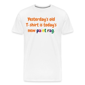 Men's T - Yesterday's old T-shirt is today's new paint rag - Men's Premium T-Shirt