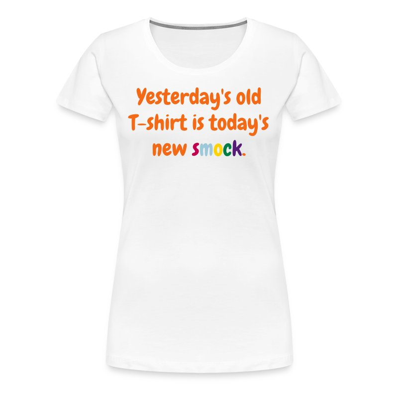 Women's T - Yesterday's old T-shirt is today's new smock - Women's Premium T-Shirt
