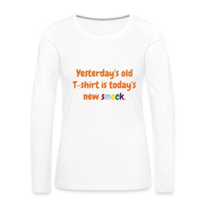 Women's long sleeve T - Yesterday's old T-shirt is today's new smock. - Women's Premium Long Sleeve T-Shirt