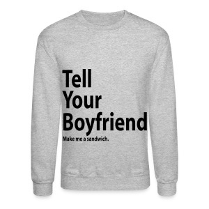 Tell Your Boyfriend... - Crewneck Sweatshirt