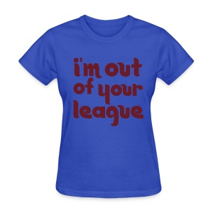 Womens I'm Out Of Your League - Women's T-Shirt