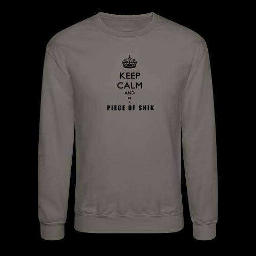 KEEP CALM AND BE A PIECE OF SHIK Crewneck Sweatshirt - Crewneck Sweatshirt