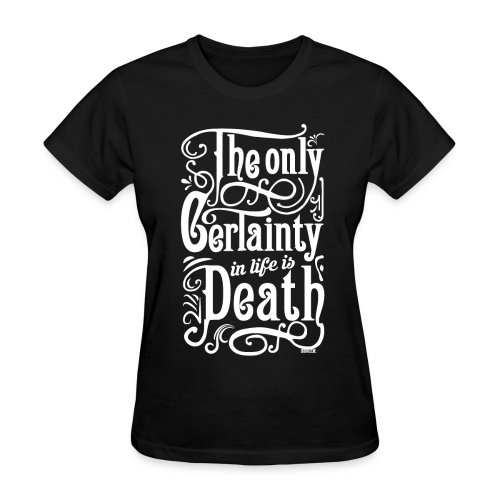 The Only Certainty In Life is Death - Women's T-Shirt