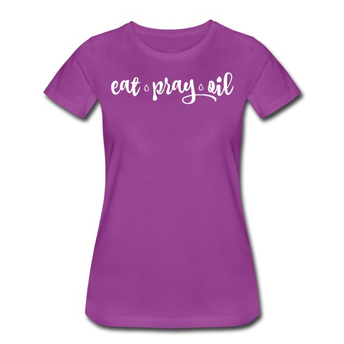 Eat Pray Oil Ladies Tee - Women's Premium T-Shirt