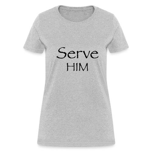 Serve Him - Women's T-Shirt