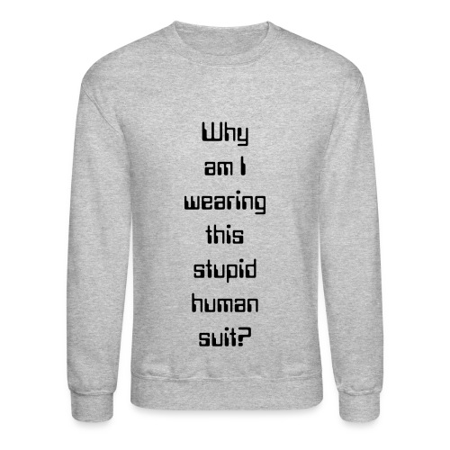 Why am I wearing this stupid human suit? - Crewneck Sweatshirt