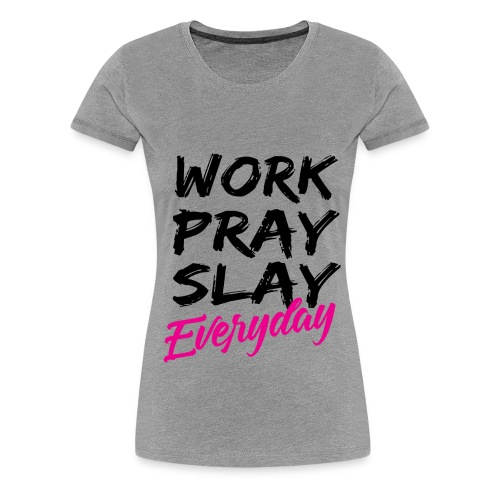 WORK PRAY SLAY EVERYDAY    *TM - Women's Premium T-Shirt