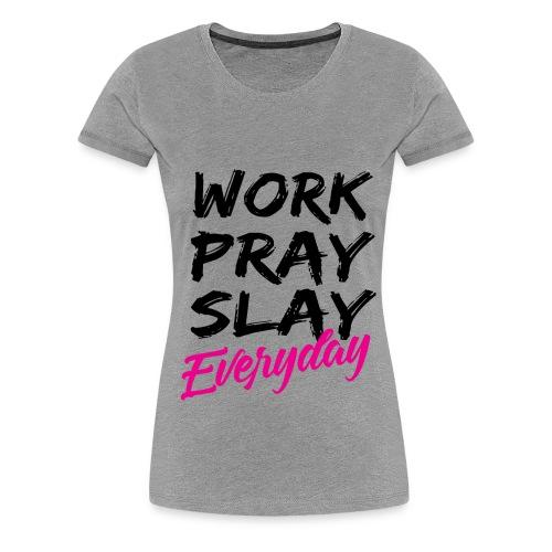 WORK PRAY SLAY EVERYDAY    *TM - Women's Premium T-Shirt