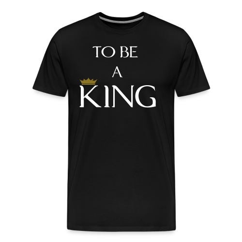 To Be A King (Crown Design) Men's Premium T-Shirt - Men's Premium T-Shirt