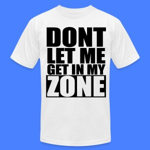 Don't Let Me Get In My Zone T-Shirts - stayflyclothing.com - Men's T-Shirt by American Apparel
