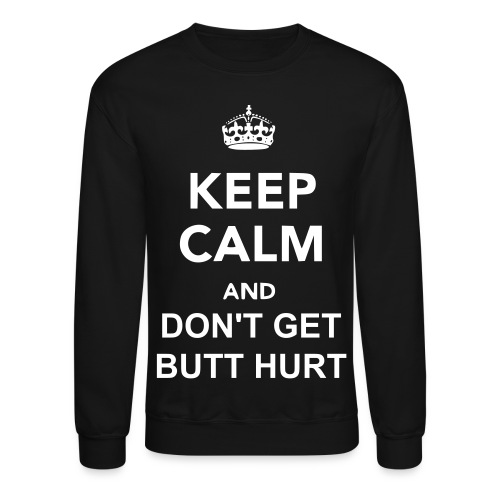 Keep Calm and Don't Get Butt Hurt Crew Neck - Crewneck Sweatshirt