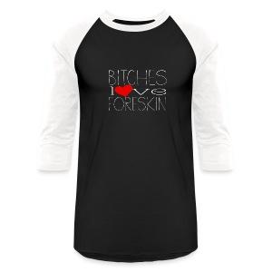bitches love foreskin - Baseball T-Shirt