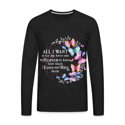 All I want is for loves one in Heaven to know how much I love and miss them. - Men's Premium Long Sleeve T-Shirt