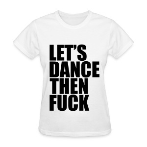 Let's Dance Then Fuck! *Black* Women's - Women's T-Shirt
