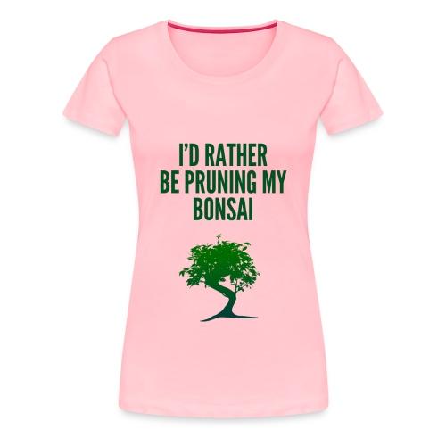 I'd Rather Be Pruning My Bonsai - Women's Premium T-Shirt