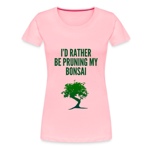 I'd Rather Be Pruning My Bonsai - Women's Premium T-Shirt