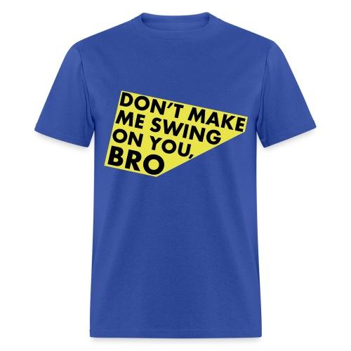 Dont make me swing on you Bro - Men's T-Shirt