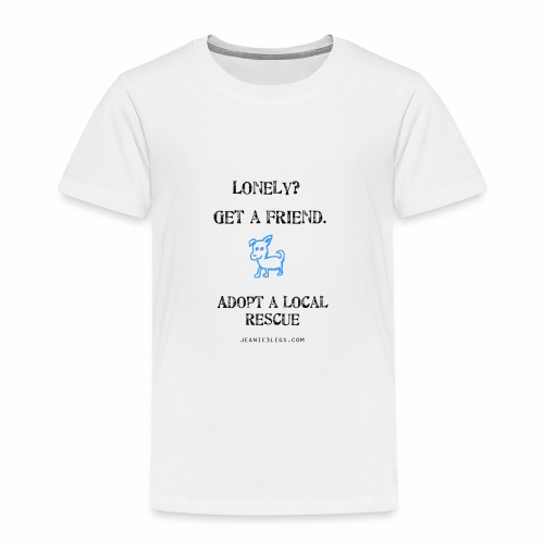 Toddlers - Lonely? Get A Friend. Adopt A Local Rescue - Toddler Premium T-Shirt