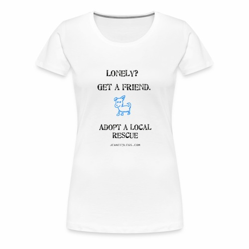 Women's - Lonely? Get a friend. Adopt. - Women's Premium T-Shirt