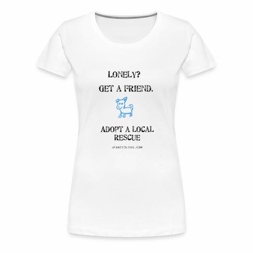 Women's - Lonely? Get a friend. Adopt. - Women's Premium T-Shirt