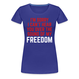 I can't hear you over the sound of my FREEDOM - Women's Premium T-Shirt