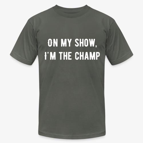 On my show, I'm The Champ - Men's Fine Jersey T-Shirt