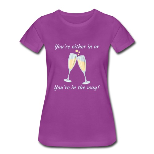 You're either in, or you're in the way! - Women's Premium T-Shirt