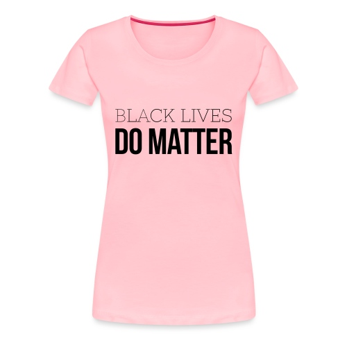 BLACK LIVES DO MATTER Blk - Women's Premium T-Shirt