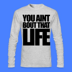 You Aint Bout That Life Long Sleeve Shirts - stayflyclothing.com - Men's Long Sleeve T-Shirt by Next Level