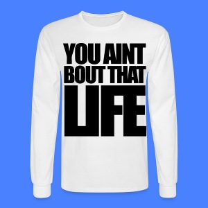 You Aint Bout That Life Long Sleeve Shirts - stayflyclothing.com - Men's Long Sleeve T-Shirt
