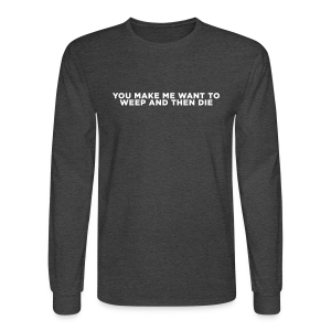 You Make Me Want to Weep and Then Die - Men's Long Sleeve T-Shirt
