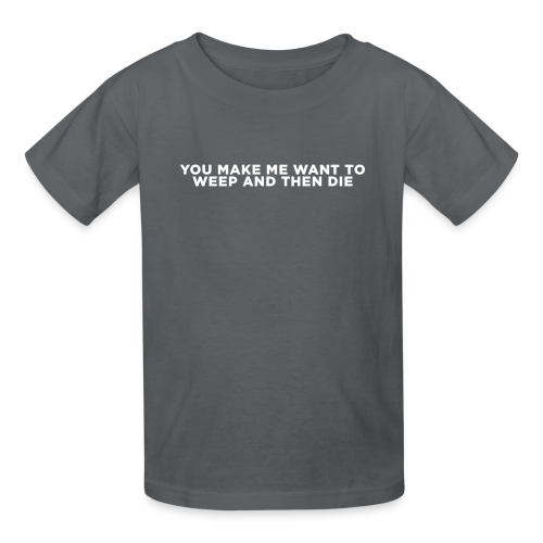 You Make Me Want to Weep and Then Die - Kids' T-Shirt