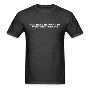 You Make Me Want to Weep and Then Die - Men's T-Shirt