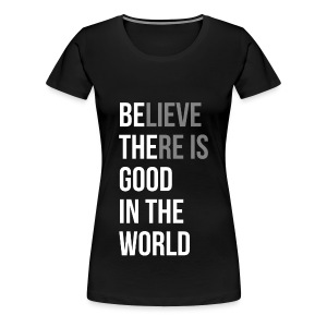 Believe There is Good In The World - Women's Premium T-Shirt