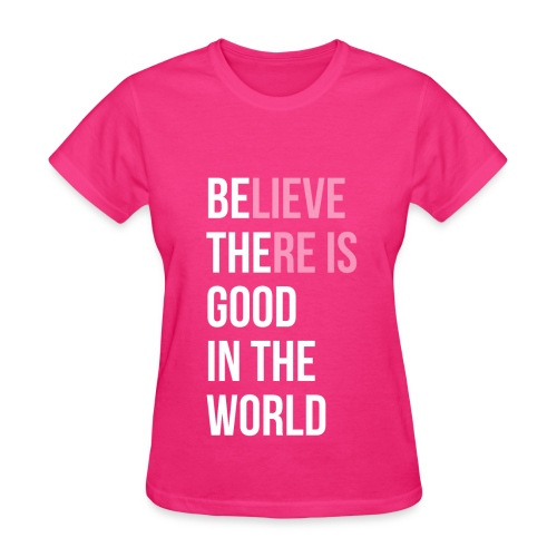 Believe There is Good In The World - Women's T-Shirt