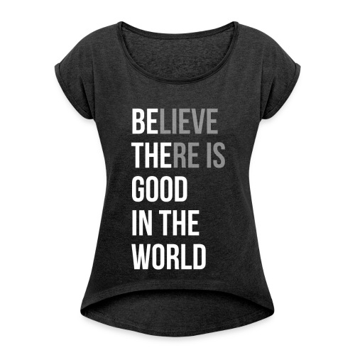 Believe There is Good In The World - Women's Roll Cuff T-Shirt